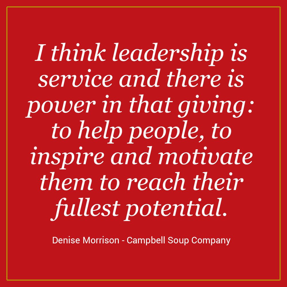 """I think leadership is service and there is power in that giving: to help people, to inspire and motivate them to reach their fullest potential."" - Denise Morrison, Campbell Soup Company"