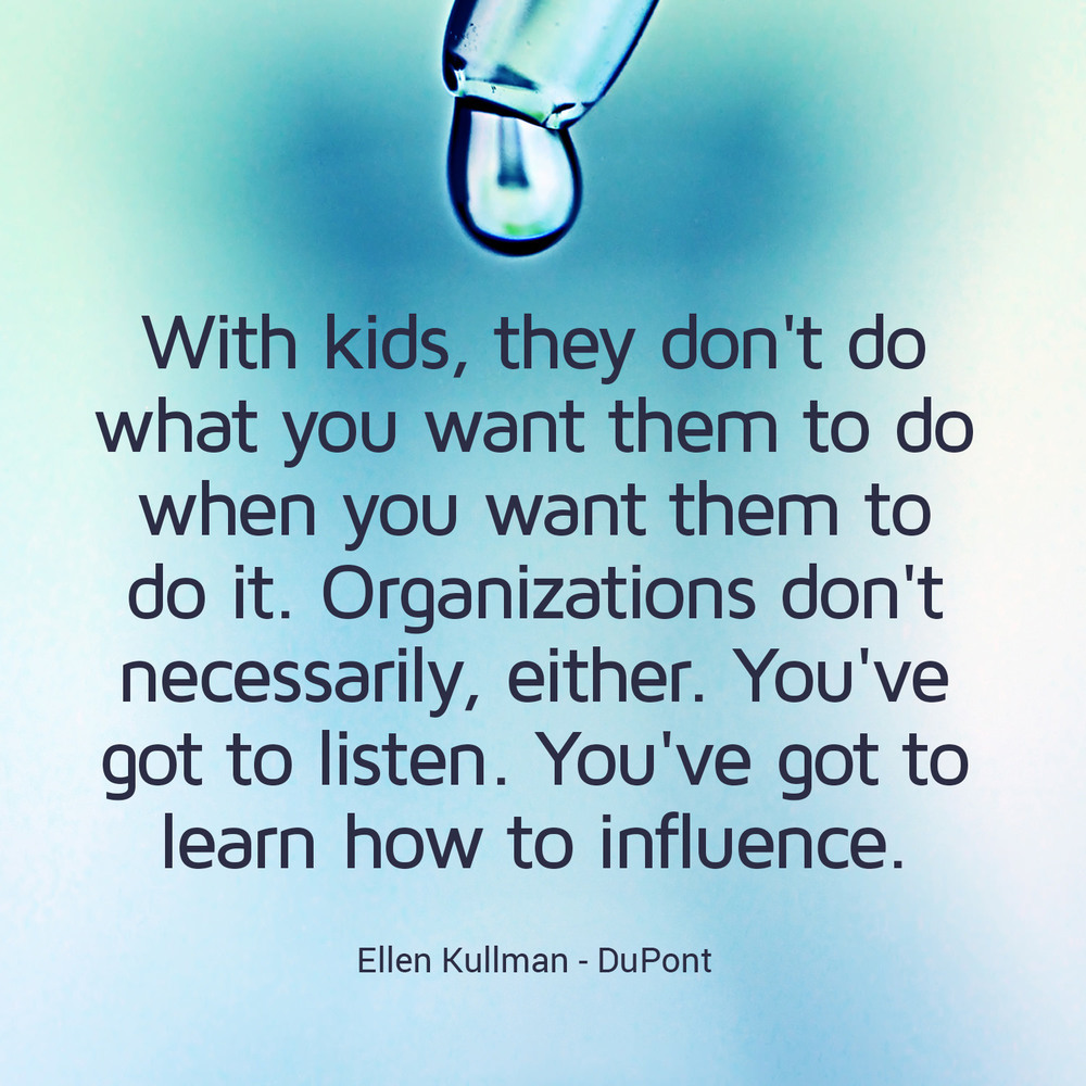"""With kids, they don't do what you want them to do when you want them to do it. Organisations don't necessarily, either. You've got to listen. You've got to learn how to influence."" - Ellen J. Kullman, DuPont"