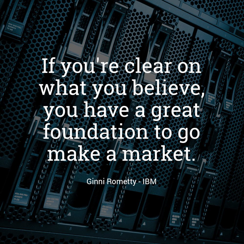 """If you're clear on what you believe, you have a great foundation to go make a market."" - Ginni Rometty, IBM"