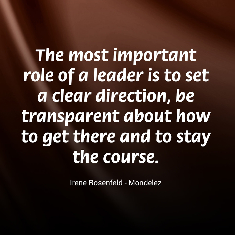 """The most important role of a leader is to set a clear direction, be transparent about how to get there and to stay the course."" - Irene Rosenfeld, Mondelez"