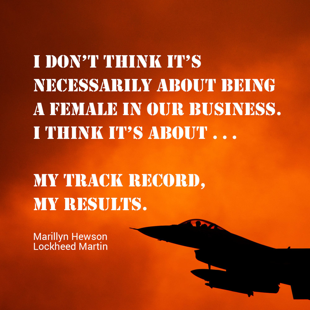 """I don't think it's necessarily about being a female in our business. I think it's about . . . my track record, my results."" - Marillyn Hewson, Lockheed Martin"