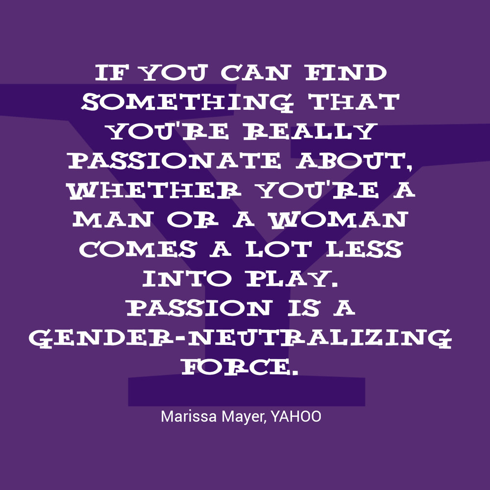 """If you can find something that you're really passionate about, whether you're a man or a woman comes a lot less into play. Passion is a gender-neutralising force."" - Marissa Mayer, Yahoo"