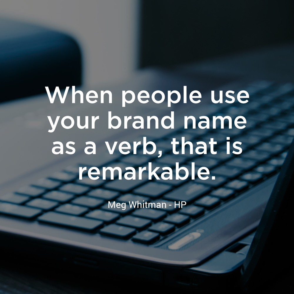 """When people use your brand name as a verb, that is remarkable."" - Meg Whitman, HP"