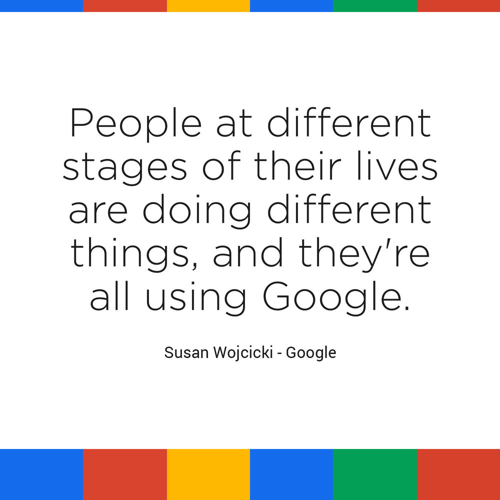 """People at different stages of their lives are doing different things, and they're all using Google."" - Susan Wojcicki, Google"