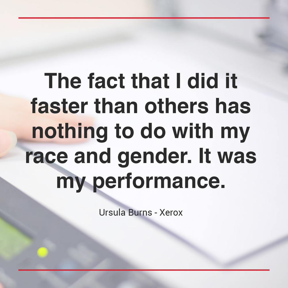 """The fact that I did it faster than others has nothing to do with my race and gender. It was my performance."" - Ursula Burns, Xerox"