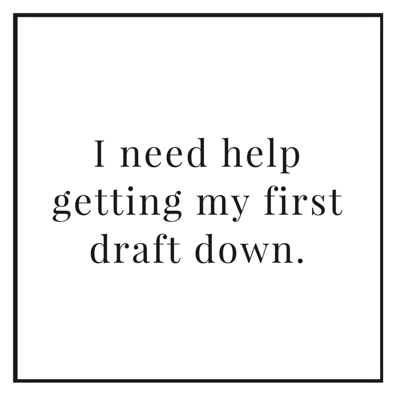 I need help getting my first draft down.