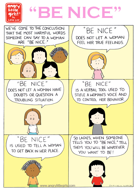 "I  personally hated hearing this growing up. ""Be nice"" is one of the most harmful things you can tell a girl to be. It makes us question our judgement and think we are wrong for feeling our feelings. I also read an article in Elle where Brie Larson said she ad-libbed the line about ""be nice"" It was Larson who came up with the line in ROOM, screaming at her mother (played by Joan Allen): ""I'm sorry I'm not nice anymore!"" In the movie she says something like (Im paraphrasing from memory), ""if I hadn't heard your voice in the back of my head to ""be nice"" maybe I wouldn't have stopped for him and I wouldn't have been kidnapped and locked up for 7 years!"" That line stuck out to me because I totally heard ""be nice"" and hearing that command made me so angry as a girl. Now I'm glad to know I'm not the only one that feels that way about the words ""be nice."""