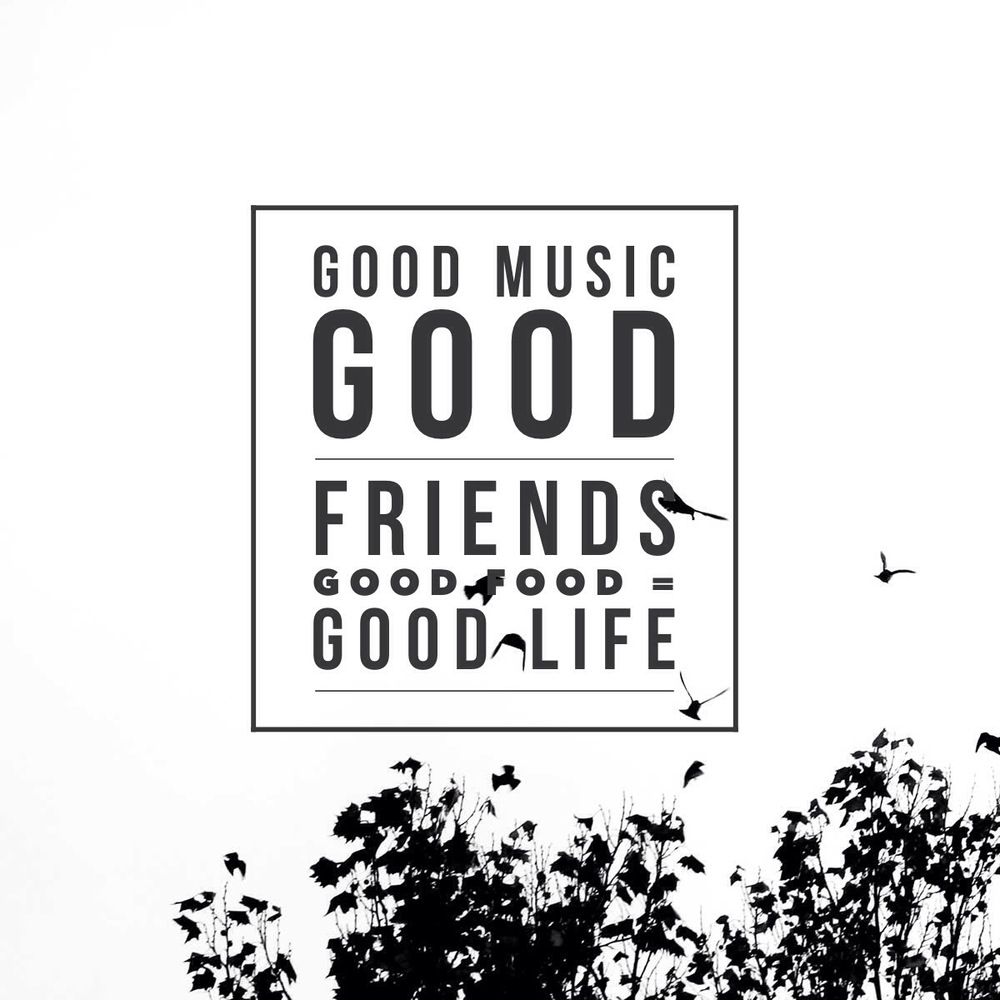 Good Music, Good Friends, Good Food = Good Life