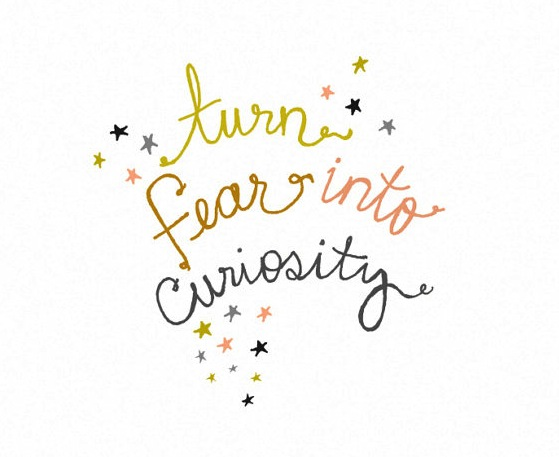 turn fear into curiosity