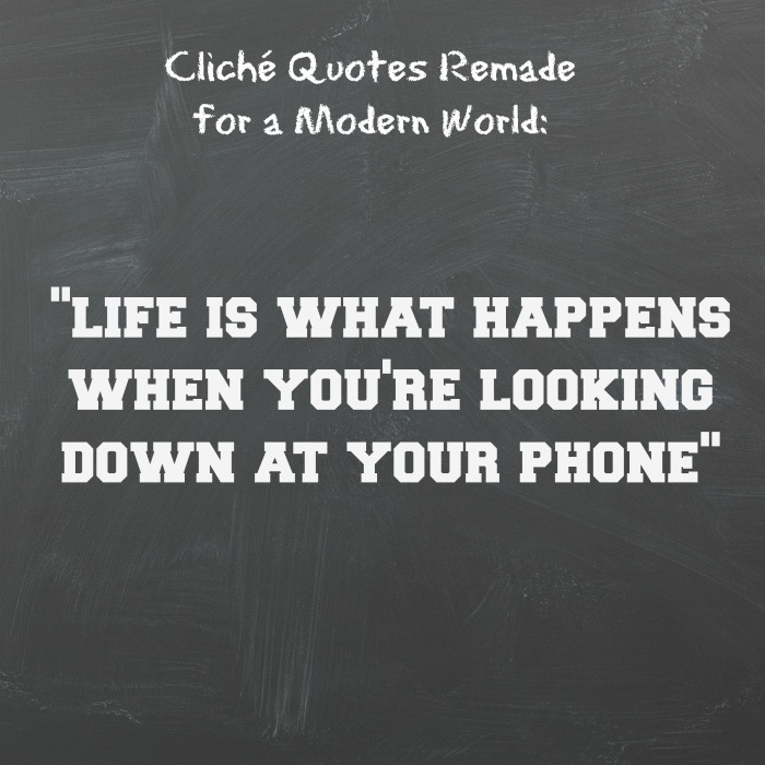 life is what happens when you're looking down at your phone.