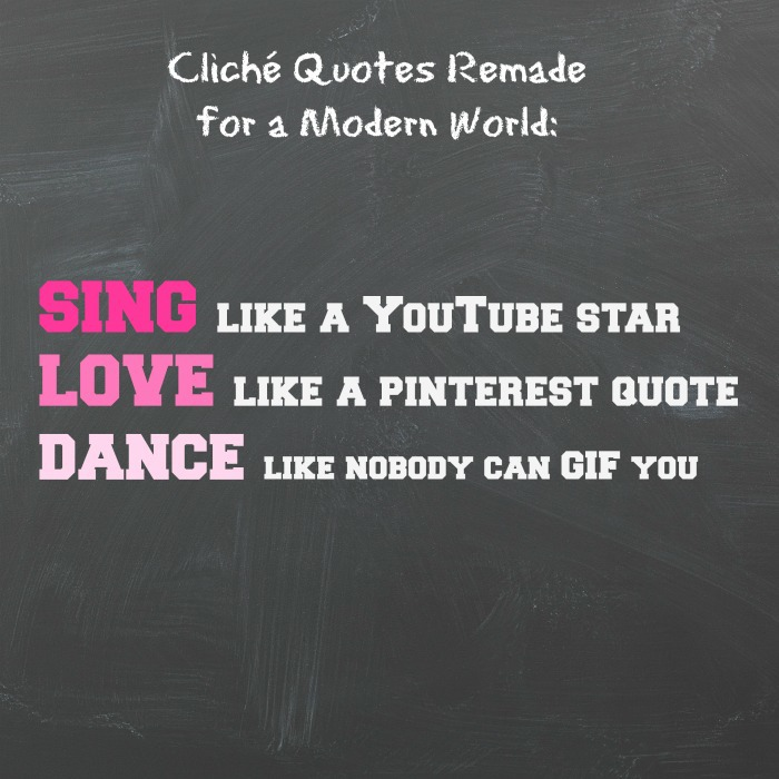 SING like a YouTube star; LOVE like a Pinterest quote; DANCE like nobody can GIF you.
