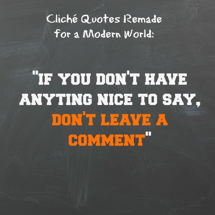 """If you don't have anything nice to say, don't leave a comment."""