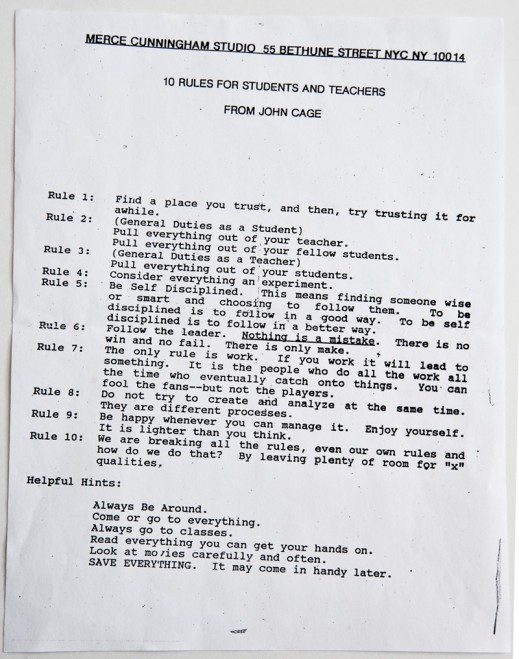 "karolynprg :      the-drawing-center :      robertrauschenberg :      sfmoma :     via the  Robert Rauschenberg Foundation , here are  ""10 rules for students and teachers from John Cage""!       There is no rule but work. If you work it will lead to something.  Inspiring words of wisdom.     Many thanks to SFMOMA for the shoutout, and for carrying this over from Facebook to Tumblr.     Always Be Around!     HEY EVERYBODY. This is pretty much your how-to for life.     I'd say this is pretty thorough. I would add ""and listen to music"" in between ""movies"" and ""carefully."" And I kinda disagree about saving  everything . Lots of things shouldn't be saved. But yeah, this."