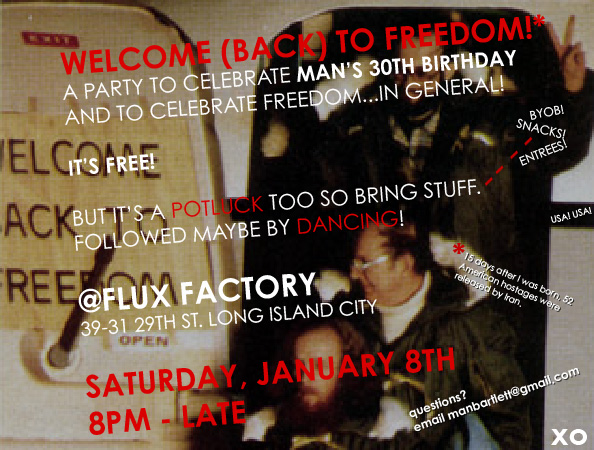 "I'm turning 30. Let's celebrate! It's the "" Welcome (Back) to Freedom! "" party and you're all invited!  Potluck/BYOB  Plus: DJ Man Bartlett's Special DJ  8pm Jan 8th @ Flux Factory ( map ).  Mark your calendars!  RSVP on Facebook . Reblog! <3!  xx, Man   P.S. You're awesome."