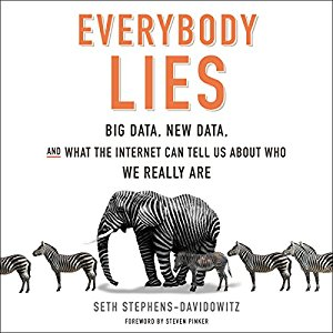 Everybody Lies: Big Data, New Data, and What the Internet Can Tell Us About Who We Really Are,  Stephens-Davidowitz, Seth