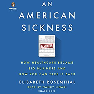 An American Sickness: How Healthcare Became Big Business and How You Can Take It Back,  Elizabeth Rosenthal