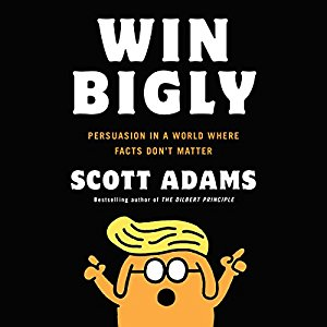 Win Bigly: Persuasion In A World Where Facts Don't Matter,  Scott Adams