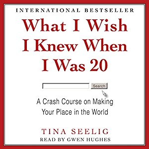 What I Wish I Knew When I Was 20; A Crash Course On Making Your Place,  Tina Seelig