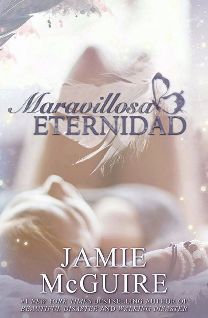 Maravillosa Eternidad is the Spanish translation of Endlessly Beautiful by Jamie McGuire. Any reproduction of this copyrighted material may NOT be shared in whole or in part. This is a work of fiction and any similarities to places or people are purely coincidental. Copyright © Jamie McGuire 2015.  Translation by Niky Moliviatis.  Cover design by Nina M