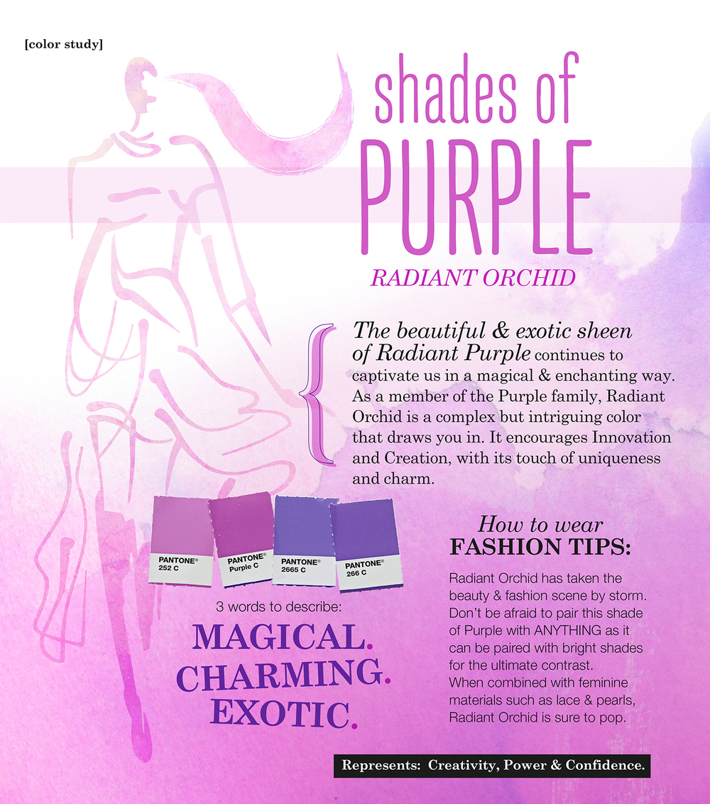 Shades of Purple: Radiant Orchid The beautiful and exotic sheen of Radiant Purple continues to captivate us in a magical & enchanting way. As a member of the purple family, Radiant Orchid is a complex but intriguing color that draws you in. It encourages innovation and creation, with its touch of uniqueness and charm. 3 words to describe: Magical. Charming. Exotic. How to wear FASHION TIPS: Radiant Orchid has taken the beauty and fashion scene by storm. Don't be afraid to pair this shade of Purple with ANYTHING as it can be paired with bright shades for the ultimate contrast. When combined with feminine materials such as lace and pearls, Radiant Orchid is sure to pop. Represents: Creativity, Power & Confidence.