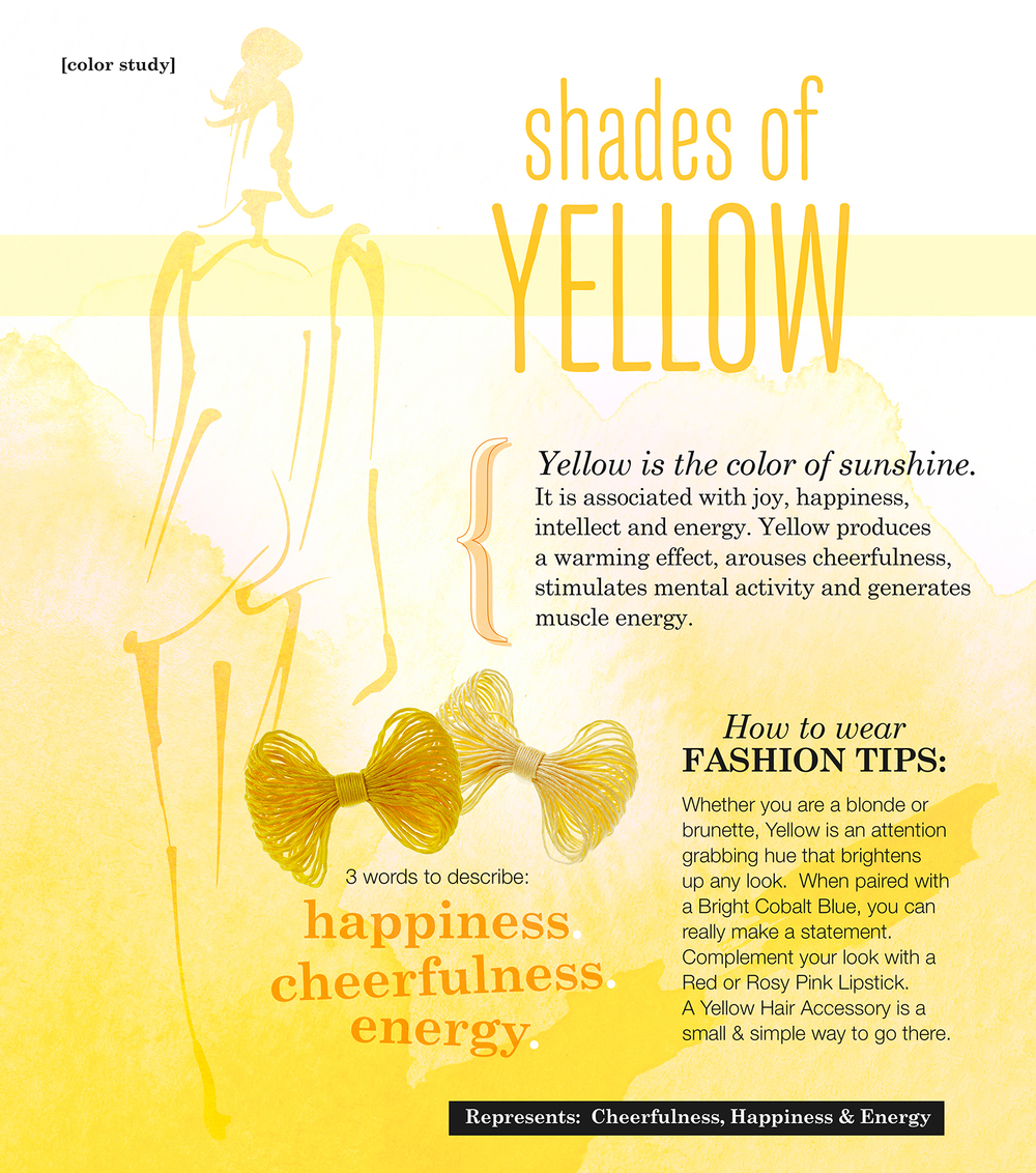 Yellow is the color of sunshine. It is associated with joy, happiness, intellect and energy. 3 Words to Describe:  Happiness, Joy & Energy Represents: Cheerfulness, Happiness & Energy Yellow produces a warming effect, arouses cheerfulness, stimulates mental activity and generates muscle energy. How to Wear/Fashion Tips: Whether you are a blonde or brunette, Yellow is an attention grabbing hue that brightens up any look.  When paired with a Bright Cobalt Blue, you can really make a statement. Complement your look with a Red or Rosy Pink Lipstick.  A Yellow Hair Accessory is a small & simple way to go there with Yellow.