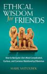 Matousek, Mark ETHICAL WISDOM FOR FRIENDS.jpg