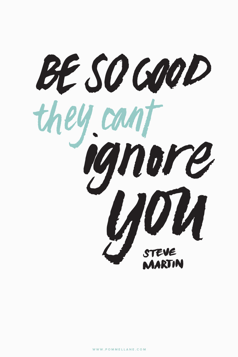 """Be so good they can't ignore you."" - Steve Martin  