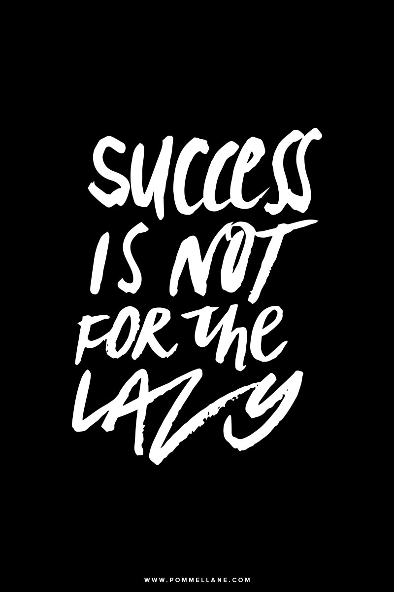 """Success is not for the lazy.""  