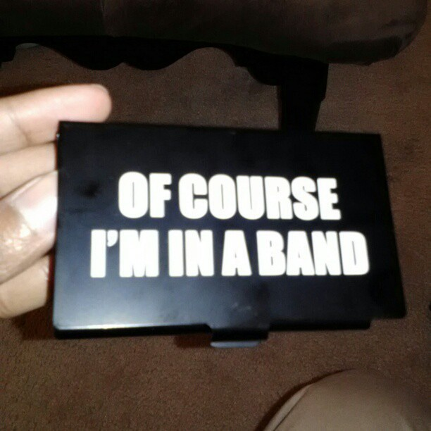 Of course I'm in a band