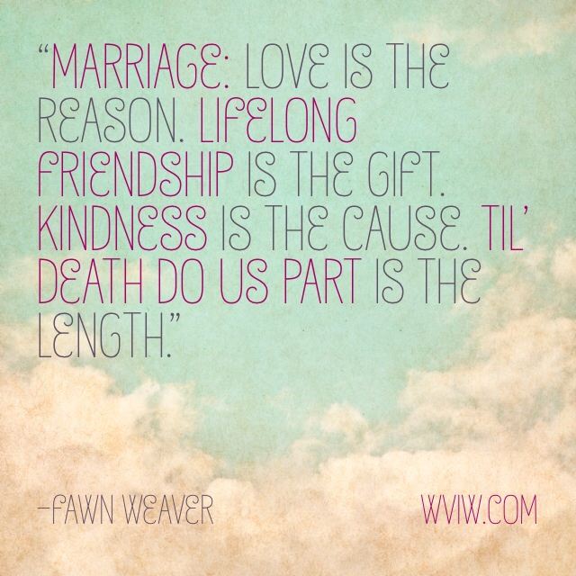 """Marriage: Love is the reason. Lifelong friendship is the gift. Kindness is the cause. Til' death do us part is the length.""      -Fawn Weaver"