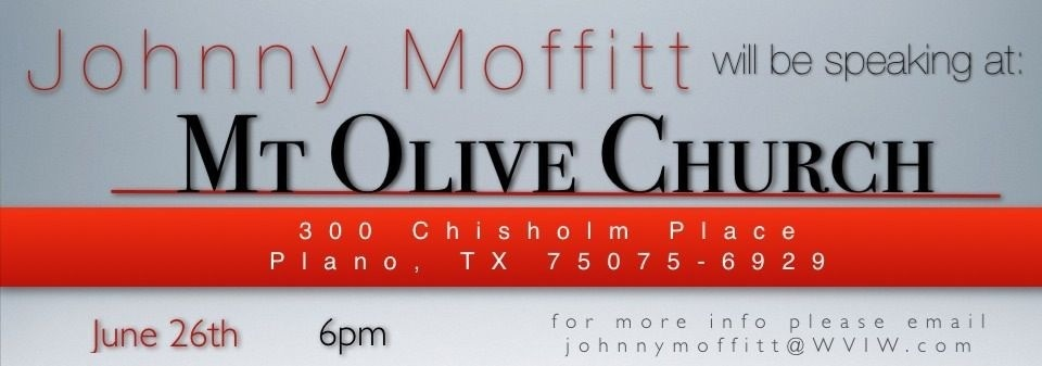 Please join me this Sunday  I will be speaking this Sunday right here in Plano. I will be sharing at a church of a great friend of mine, Sam Fenceroy.  The church is called Mt Olive Church of Plano and is located at 300 Chisholm Pl.   The service is at 6pm and I would love for you to come.   Thanks  Johnny