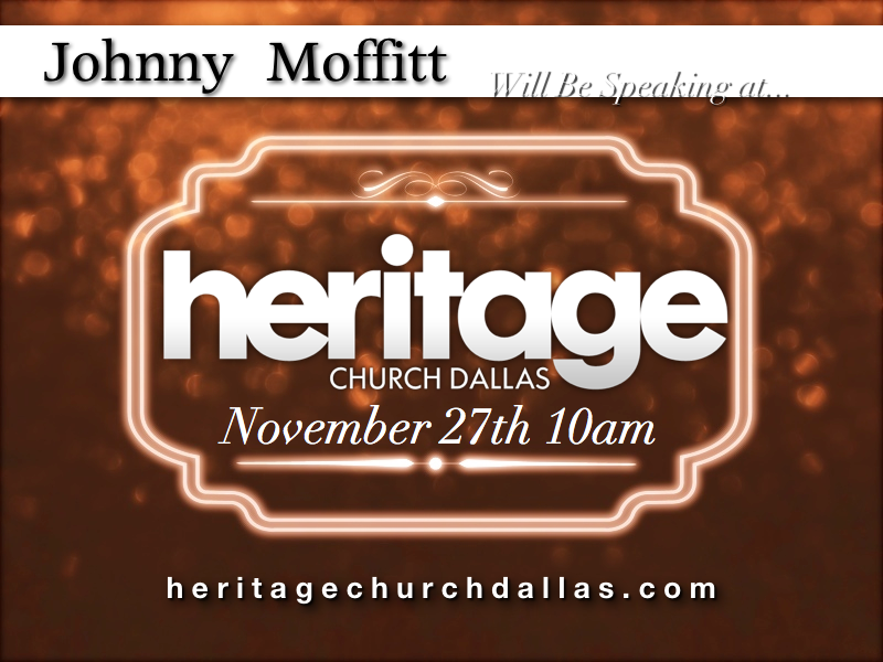 I will be Speaking at Heritage Church Dallas  Please come and bring a guest. I will Be Speaking at Heritage Church Dallas on November 27th    Johnny Moffitt