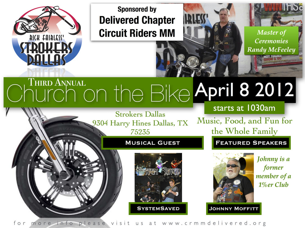 Join us this Easter at Church on the Bike  Join me and Delivered Chapter of Circuit Riders MM this Sunday, for our Annual Easter Service. Church on the Bike will be held once again at Rick Farless' Strokers of Dallas.    There will be music and powerful testimonies of personal resurection. Bring your family and your lawnchair or motorcycle to sit on. There are also several picnic benches to sit at.    This has been one of our yearly favorites and we look forward to seeing you out here!