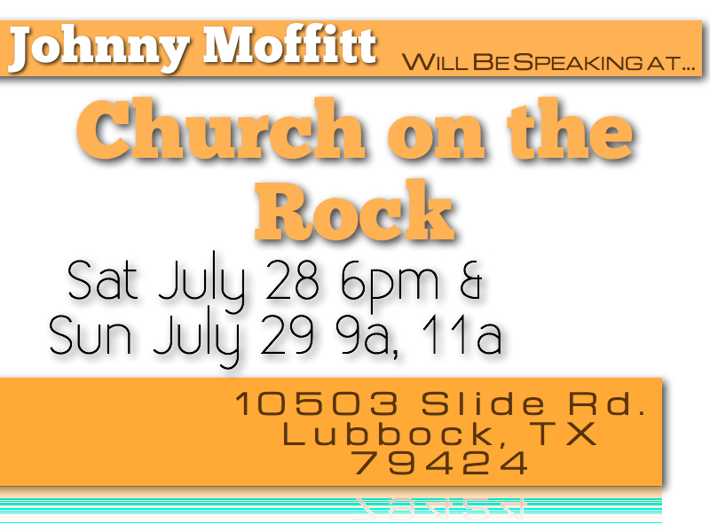 Church on the Rock in Lubbock  Johnny Moffitt will be speaking at Church on the Rock on July 28th and 29th. Please join us for one or all three services!     Church on the Rock 10503 Slide rd Lubbock, TX 79424    Thank you