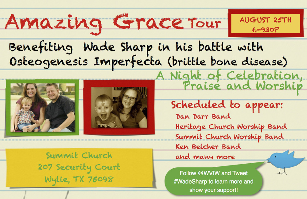 Wade Sharp   Tweet #WadeSharp       It is going to be a great night of praise and worship, and old time Gospel Sing Along.  Come and stay or come and go.  Come and sing or come and listen.  Just come and bring your friends and family for a wonderful time in the Lord.           Wade Sharp is my grandson and is a very brave little boy.  He has a disease called Osteogenesis Imperfecta, or Brittle Bone.  He is five years old and has broken many many bones.  He lives with pain.  My daughter and son-in-law work very hard but the bills keep mounting.           Every time Wade breaks a bone he has to go to the emergency room.  His parents miss work.  Physical therapy starts all over.  It is an endless cycle.  Some of our friends are sponsoring this Gospel Concert called,   Amazing Grace Tour  .  Come and have a good time.  Betty and I will be there.  Come and meet Wade.       You will be blessed.    Sign Up at Facebook to Show Your Support.        [[posterous-content:dNxlx03BlIMp0kHAQVV2]]     Tweet #WadeSharp