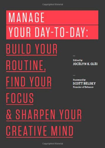 Manage Your Day-to-Day: Build Your Routine, Find Your Focus, and Sharpen Your Creative Mind by Jocelyn K. Glei