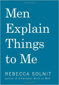 http://www.amazon.com/Men-Explain-Things-Rebecca-Solnit/dp/1608463869
