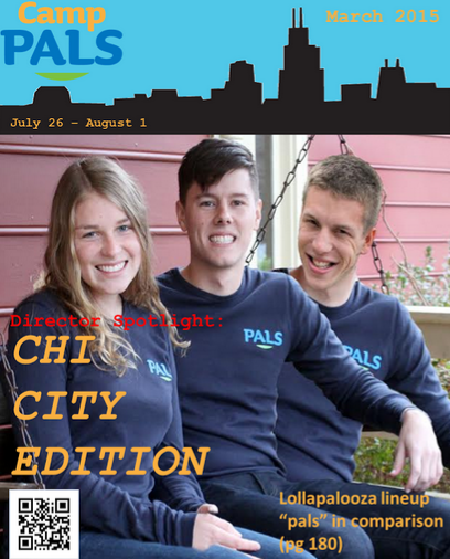 Fresh off the press! PALS magazine Senior Editor Sarah Barnes sat down with Chicago directors Casey Lower, Doug Kocur, and Conor Hawes for an exclusive interview last week. Get a sneak peek at the hard hitting questions featured in the inaugural edition featuring this year's most dynamic trio.       Q: How did you get involved with PALS?      CL:   Sara Glass and I starred in Beauty and the Beast together in high school (and by starred I mean played a serving napkin) and she told me about PALS!  Never looked back.      DK:   Soeren Palumbo gave a speech at Best Buddies Conference and mentioned camp. I was Googling around, stumbled upon it, flew out to Philly and have been experiencing the best week of the summer for 6 years!      CH:   Jenna and the Palumbos convinced me to volunteer as a counselor at the Georgetown location. Mid-way through the week I had already reached out and signed up for the Chicago location later that summer!     Q: What is one thing you always keep with you?    CL:   Bananagrams.  It's always a hit at camp! (and when it's not I force people to play with me anyway)      DK:   My PALS Love.      CH:   My running shoes.     Q: What is your spirit vegetable?    CL:   Probably a beet, because I am red most of the time and I am really in touch with my roots.      DK:   Broccoli. I am full of bright green love on the top while being strong on the bottom (stalk section).      CH:   Celery! If only for it's ironic (but sadly untrue) negative-calorie mythical properties.      Q: What is your favorite memory at Camp PALS?    CL:   Watching Camp PALS San Francisco campers instigate (and win) a spontaneous dance-off with the Mathletes camp sharing our residence hall.    DK:   When it rained at the baseball game last year at Camp PALS Chicago. To see everyone dancing in the concourse like rain is no big deal was simply AMAZING!      CH:   How does one number the stars? Platitudes aside, I sincerely find myself in a continuous state of amazement, pride, and love every day that I'm at camp. It's the little things that I see throughout the day that keep me going throughout the year.     Q: How do you cope with Post PALS Depression (PPD)?    CL:   I watch camper arrival videos on repeat for several hours while eating cookie dough.      DK:   Continually looking through photos of Camp PALS on Facebook, while crying myself to sleep…pretty much every night.      CH:   I rehearse my director application interview answers so that I can keep doing this year round :).     Q: What is on your Camp PALS bucket list?    CL:   Learning something new about each and every camper, counselor, and staff member during the week.      DK:   It would have to be PALS meets Obama or I will settle with a PALS Cruise!?      CH:   I'd love to get a chance to experience all of the different camp locations. Then again, we can't all be like Doug.     Q: If you could have one food to eat for the rest of your life what would it be?    CL:   Peanut butter.      DK:   Tacos, no question.      CH:   The amazing paninis at Elmhurst College!      Q: Describe your favorite minute to win it game.    CL:   Trying to get an oreo from my forehead to my mouth without using my hands.  It's the best way to eat healthy because I have yet to succeed.  Also, it makes for really flattering candid photos.      DK:   Who doesn't love trying to move a Oreo down your face into your mouth without using your hands?      CH:   The one where you get to eat all the Oreos as fast as you can. Judging from the answers above, I think I probably should have read the instructions…     Q: Name one piece of PALS swag you can't live without.    CL:   My PALS onesie.  I wear it everyday underneath my outfit.        DK:   If the sun is out then guns got to be out. For sure my PALS Jersey. PALS Love.      CH:   My PALS bracelet. Jenni gets nervous Kübler-Ross model inspired texts whenever mine breaks.     Q: If you could have any superpower which one would you want?    CL:   Teleportation. (Apparition for all my HP fans out there)      DK:   Flying.      CH:   Teleportation. (shout out to all my consultant friends out there)     Q: Would you rather be able to talk to animals or read people's minds?    CL:   Animals, duh.      DK:   Talk to animals. Really though, what does the fox say?      CH:   The consequences of always knowing what someone is thinking would result in an uncomfortably awkward imbalance in social dynamics. I suffer enough from that naturally enough as it is! Plus, penguins yo.     Q: Where should the newest Camp PALS be?    CL:   The moon.      DK:   Camp PALS Hawaii.       CH:   I can't say enough about Camp PALS Toronto, eh?     Q: In one word, what does PALS means to you?    CL:   Love.        DK:   Inspiring.       CH:   Bliss.  Q: What will be the theme for this year's dance?     Interview continued on page 79. For full access to this interview, please send all subscription checks to Camp PALS Chicago 2015 or check out their website here.