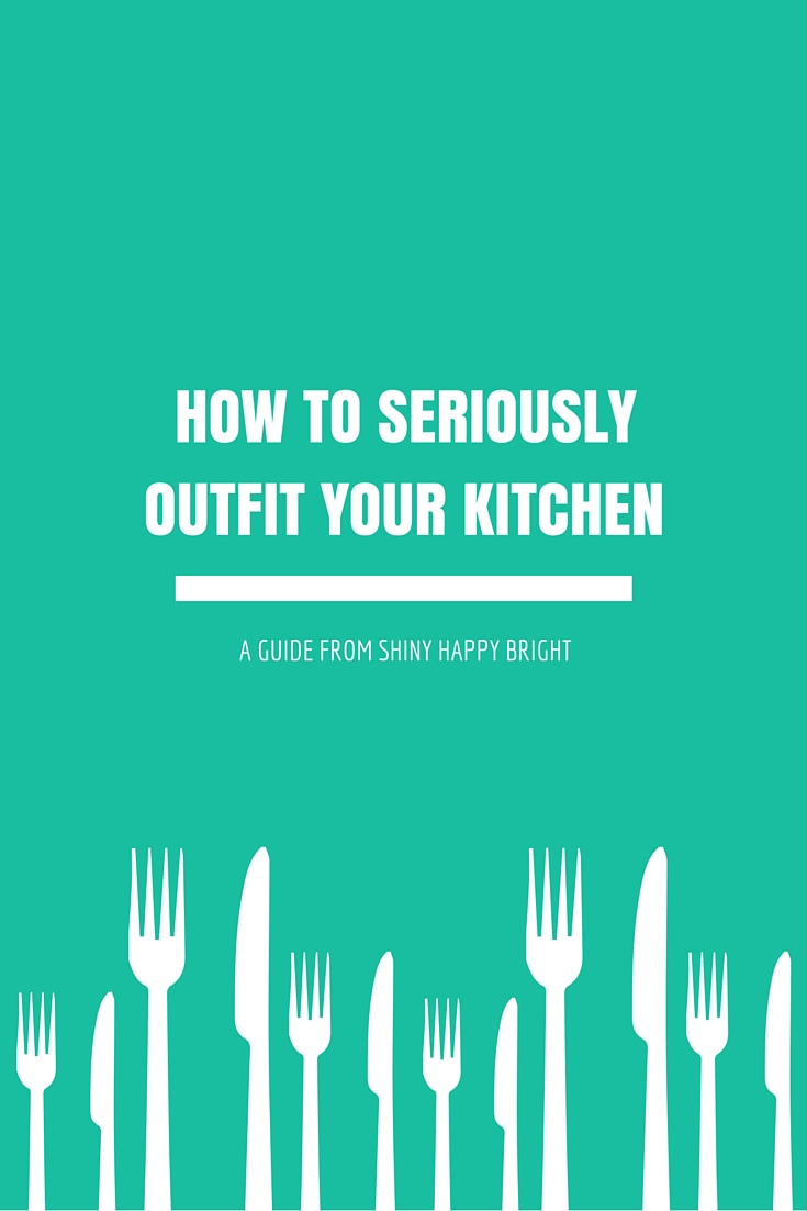 How to Seriously Outfit Your Kitchen - A guide from Shiny Happy Bright. The Essential Kitchen Utensils.