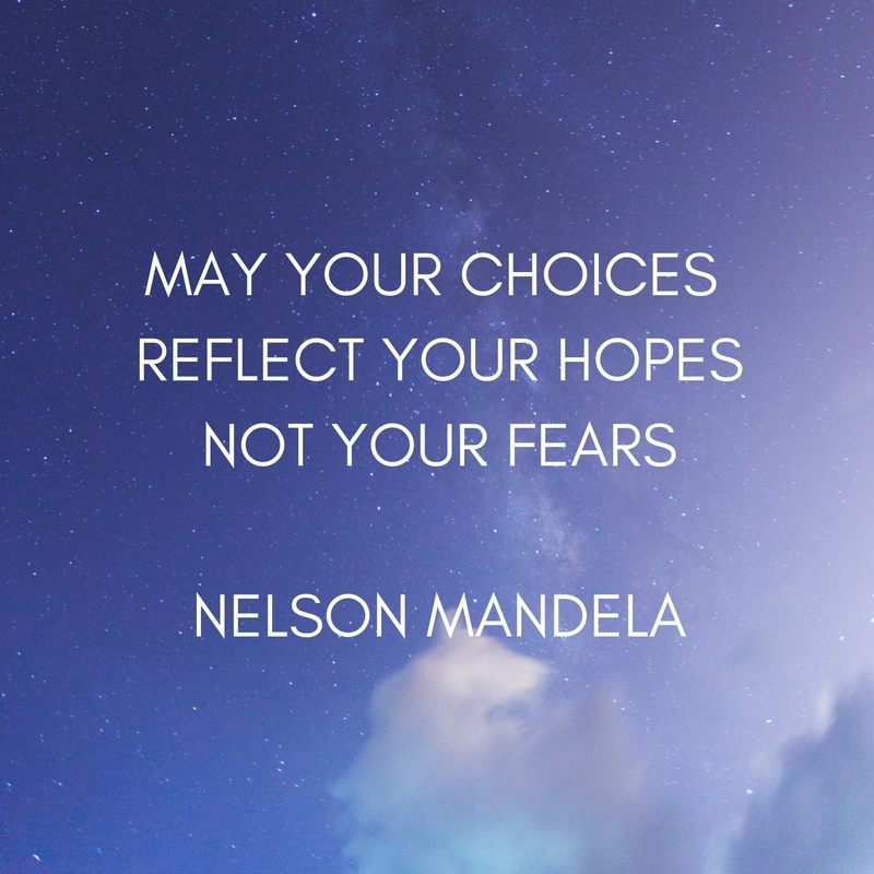 May your choices reflect your hopes not your fears - Nelson Mandela