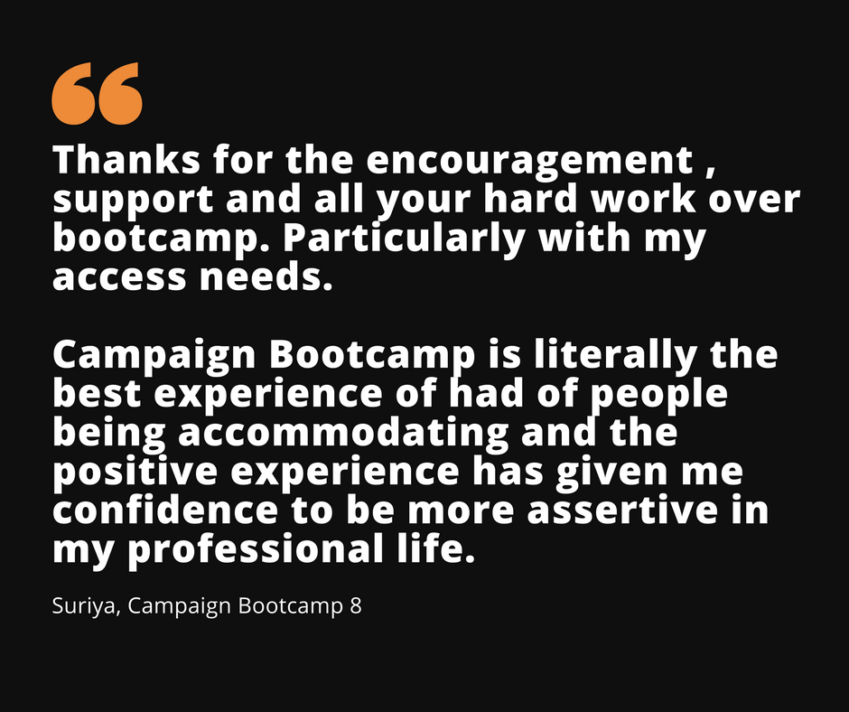 Image Description: A graphic of a quote from Suriya (Bootcamp 8) that reads 'Thanks for the encouragement, support and all your hard work over Bootcamp. Particularly with my access needs. Campaign Bootcamp is literally the best experience I've had of people being accommodating and the positive experience has given me confidence to be more assertive in my professional life.'