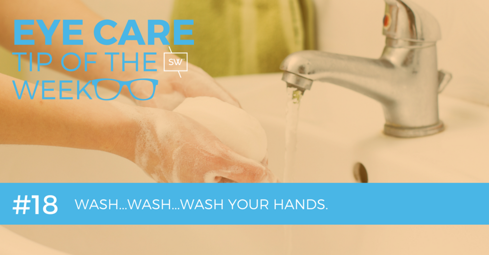 Eye Care Tip of the Week #18 - Wash...Wash...Wash Your Hands