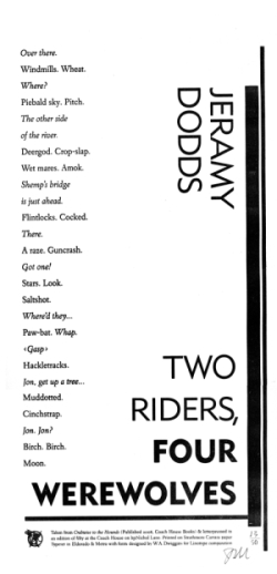 Two Riders, Four Werewolves    by Jeramy Dodds      Broadside of Jeramy Dodds' poem 'Two Riders, Four Werewolves,' from his collection,  Crabwise to the Hounds .      Designed, typeset and printed by Kevin King, at Coach House Books, in a limited edition of 50. Printed on Mohawk Carrara paper.      Published by Coach House Books.        Price: $10.00 CAD