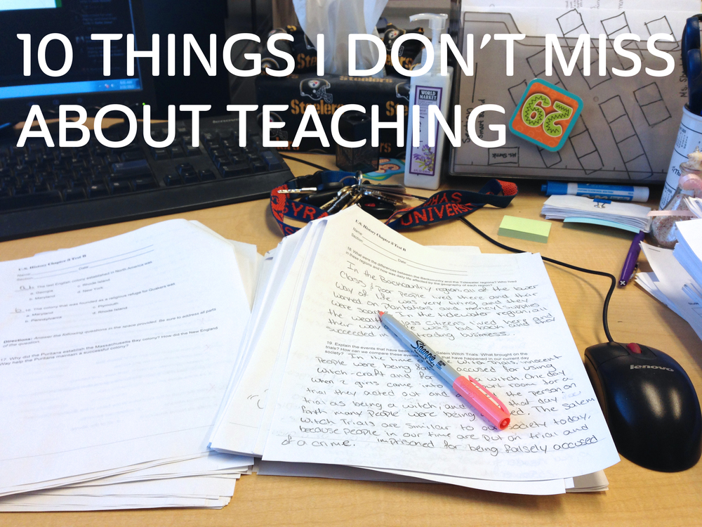 10 Things I Don't Miss About Teaching.jpg