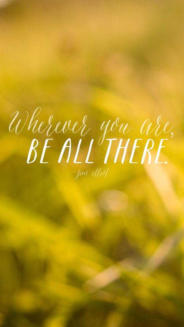 """Wherever you are, be all there."" (Free iPhone wallpaper download)"