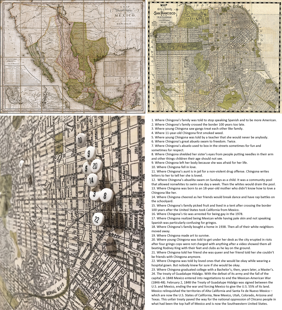 "Map of Mexifornia   Retouched and reprinted found maps, map tacs, text, various sizes aprox. 30"" x 40,"" 2017  From  Chingona Por Vida   Overlaying personal narrative, the treaty of Guadalupe Hidalgo and the current geopolitical situation of U.S. and Mexico border relations and immigration policies, the project seeks to both humanize and complicate the cultural understanding and perception of what it means to be Mexican American and queer Latinx today. Taking on the aesthetics of natural history museums the points of interest on the maps reflect points of personal and familiar import along with the history of the annexation of Mexico.  The treaty of Guadalupe Hidalgo. With the defeat of its army and the fall of the capital, in 1848 Mexico entered into negotiations to end the Mexican-American War (1846-48). February 2, 1848 the Treaty of Guadalupe Hidalgo was signed between the U.S. and Mexico, ending the war and forcing Mexico to give the U.S. 55% of its land. Mexico relinquished the territories of Alta California and Santa Fe de Nuevo Mexico – which are now the U.S. States of California, New Mexico, Utah, Colorado, Arizona and Texas. This unfair treaty paved the way for the national oppression of Chicano people in what had been the top half of Mexico and is now the Southwestern United States."