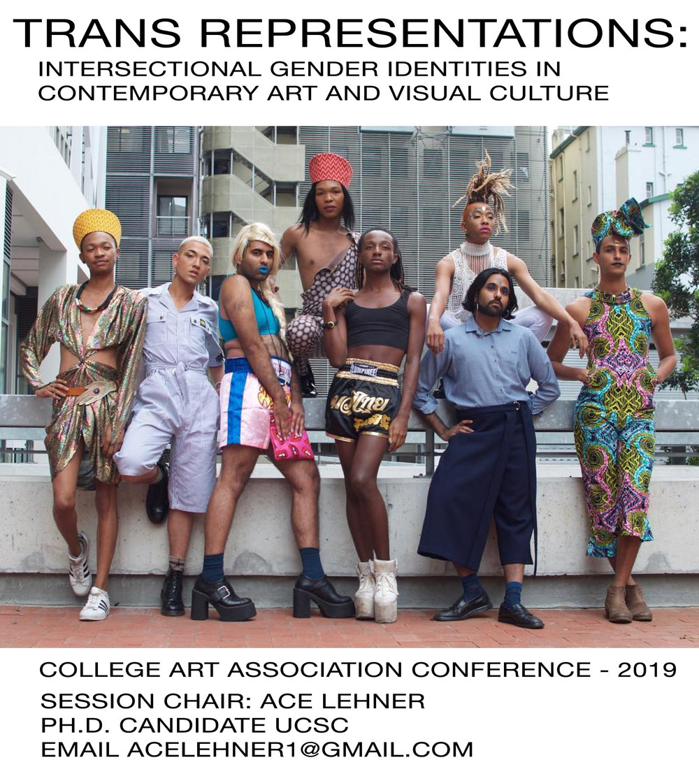 "I will chairing an Upcoming Session at College Art Association, in NYC Feb 15th!   ""Trans Representations: Intersectional Gender Identities in Contemporary Art and Visual Culture"" brings together work made by trans and gender-nonconforming artists and visual culture producers across a variety of media and approaches. Mainstream representations of trans people may shift over time, but they primarily demonstrate which trans constituencies are impermissible, narrowly present acceptable ways of being trans, and sideline the majority of actual trans experiences. In North American and European contexts, for instance, mainstream culture regularly forward trans representations that reflect dominant cultural ideals embracing cis-normative, heteropatriarchal, and white-supremacist ideologies. Because of this reductive trend in mainstream culture trans, and gender-nonconforming self-representations play a vital role in the negotiation of identity formations. Trans representations as a field confound how we have come to think of gender binary and fixed), representations (fixed stand-ins for the person imaged) and identity constituencies (essentialized and static). When trans and gender-nonconforming people self-represent new ways to conceptualize identity, gender and representation emerge. Drawing together a diversity of scholarly and artistic methods to explore in depth nuanced practices interrogating trans and gender-nonconforming experiences this panel considers the complexity of trans and gender-nonconforming representation today. This panel reveals that there are a plethora of ways of being trans and gender-nonconforming, that gender is a malleable matrix, intersecting with racialization, class and various other identity categories. Bringing together a diversity of representations and approaches, this panel seeks to engage the shared commonalities and various specificities of trans and gender-nonconforming self-images and politics across media geography, gender, class, and racialization."
