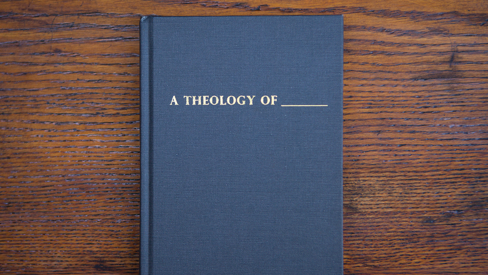 A THEOLOGY OF ______  6/01/14 - 7/14/14