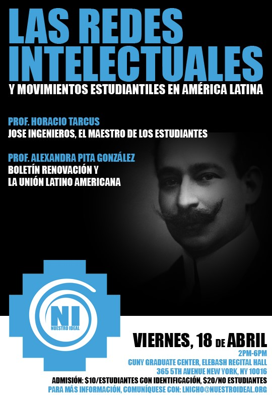 "The Union Foundation & Nuestro Ideal, Inc. proudly invite you to   ""Las Redes Intelectuales y Movimientos Estudiantiles en Latinoamérica."" A conversation about the collective efforts of Latino student groups and other networks who fought to bring about social change in the Americas during the early 1900s. We hope to reinvigorate and showcase the importance of the youth movement in the shaping of our society. Professor Horacio Tarcus will speak about:   Jose Ingenieros (El Maestro de Los Estudiantes), his thinking and its development stages, from early Modernism to the Union Latinoamericana Professor Alexandra Pita Gonzalez will speak about: The Latin American network Union Latino Americana (ULA) through its Bulletin Renovacion.  RSVP below and join us for this fantastic event. Get more information Register Now! I can't make it Alexandra Pita Gonzalez is a professor at Colima University in Colima, Mejico and holds a Ph.D. in History.  She works at the Center for Historical Studies; her field of study is Intellectual History of Latin America and International Relations.   Horacio Tarcus holds a Ph.D. in history from the National University of La Plata, is a professor at the University of Buenos Aires and a CONICET researcher. In 1998 he was one of the founders of CeDInCI (Research and Documentation Centre of Culture of the Left in Argentina), an institution now part of the National University of San Martín and which he is principal.  In 2003 he obtained a grant from the Guggenheim Foundation to carry out the Biographical Dictionary of Argentina Left, first of its kind in Latin America, which Emecé published in 2007. Thank you for your attention and support. Please be aware this event will be held in Spanish with translators available for the Question and Answer period. We look forward to seeing you on April 18th.   Sincerely,  Alex Yepes  