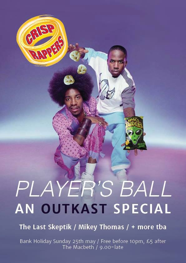 Hip-Hop + Free Crisps ***************** You are invited to join us for the Player's Ball: An Outkast Special celebrating the music of ATL's finest. This time we're partying at The Macbeth and will be bringing you one of London's crispest Hip-Hop DJ's The Last Skeptik as well as our very own Michael J Thomas + more TBA. Bank Holiday Sunday 25th May  9pm - Late Free before 10pm. £5 After.  Limited advance Tickets available via RA at: www.bit.ly/CrispRA Sounds like:  https://soundcloud.com/user3105090/the-last-skeptik-andre-3000 This is not one to SKIP. ****************** Write your favourite crisp flavours on the wall for a chance to win 2x guest list places and your favourite crisps on the night!